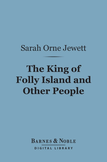 The King of Folly Island and Other People (Barnes & Noble Digital Library) ebook by Sarah Orne Jewett