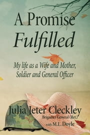 A Promise Fulfilled, My life as a Wife and Mother, Soldier and General Officer ebook by Julia Jeter Cleckley Brig. Gen. (Ret.)