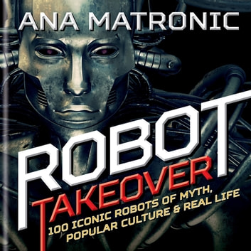 Robot Takeover - 100 Iconic Robots of Myth, Popular Culture & Real Life ebook by Ana Matronic