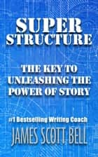 Super Structure: The Key to Unleashing the Power of Story eBook por James Scott Bell