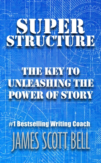 Super Structure: The Key to Unleashing the Power of Story 電子書 by James Scott Bell