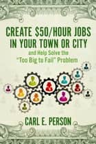 "Create $50/Hour Jobs in Your Town or City - and Help Solve the ""Too Big to Fail"" Problem ebook by Carl E. Person"