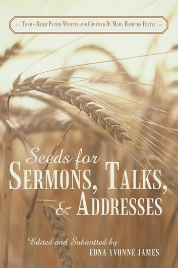 Seeds for Sermons, Talks, and Addresses - Theme-Based Papers Written and Compiled by Mary Hampton Battle ebook by Mary Battle
