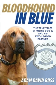 Bloodhound in Blue - The True Tales of Police Dog JJ and His Two-Legged Partner ebook by Adam Russ