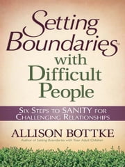 Setting Boundaries® with Difficult People - Six Steps to SANITY for Challenging Relationships ebook by Allison Bottke