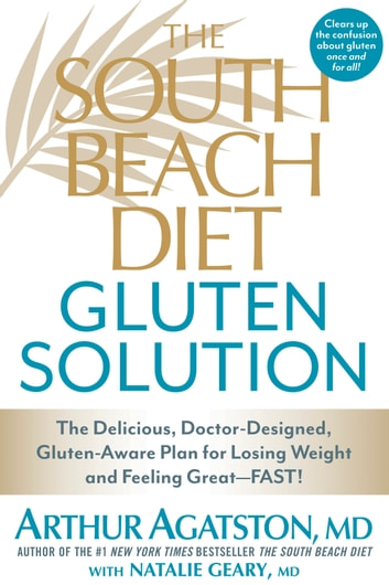 The South Beach Diet Gluten Solution - The Delicious, Doctor-Designed, Gluten-Aware Plan for Losing Weight and Feeling Great--FAST! eBook by Arthur Agatston,Natalie Geary