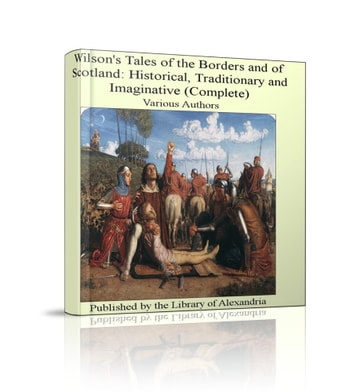 Wilson's Tales of The Borders and of Scotland: Historical, Traditionary and Imaginative (Complete) ebook by Various Authors