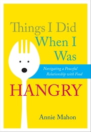 Things I Did When I Was Hangry - Navigating a Peaceful Relationship with Food ebook by Annie Mahon