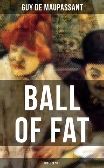 BALL OF FAT (Boule de Suif) - From one of the greatest French writers, widely regarded as the 'Father of Short Story' writing, who had influenced Tolstoy, W. Somerset Maugham, O. Henry, Anton Chekhov and Henry James ebook by Guy de Maupassant