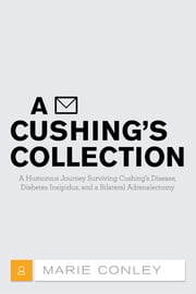 A Cushing's Collection - A Humorous Journey Surviving Cushing's Disease, Diabetes Insipidus, and a Bilateral Adrenalectomy ebook by Marie Conley