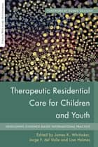 Therapeutic Residential Care for Children and Youth - Developing Evidence-Based International Practice ebook by Hans Grietens, Erik Knorth, Richard Barth,...