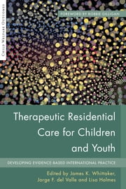 Therapeutic Residential Care For Children and Youth - Developing Evidence-Based International Practice ebook by Hans Grietens,Erik Knorth,Richard Barth,Megan Cummings,Mike Stein,Mark Courtney,Christopher Bellonci,Ronald Thompson,Charles Izzo,Amaia Bravo,James K Whittaker,Patricia McNamara,Sigrid James,James Anglin,Jorge Fernandez del Valle,Susan Ramsey,Frank Ainsworth,Robbie Gilligan,Annemiek Harder,June Thoburn,Turf Jakobsen,Nathanael Okpych,Bethany Lee,Iriana Santos,Martha Holden,Daniel Daly,Lisa Holmes,Ana Sainero,Michael Nunno,Anat Zeira,Mette Lausten,Nicole Obeid,Lauren Schmidt,Richard Small,John Lyons