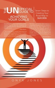 The Unofficial Guide to Achieving Your Goals - Seven Steps to Creating Your Road Map to Success ebook by Onyx Jones
