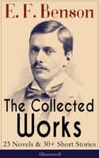 The Collected Works of E. F. Benson: 23 Novels & 30+ Short Stories (Illustrated): Dodo Trilogy, Queen Lucia, Miss Mapp, David Blaize, The Room in The Tower, Paying Guests, The Relentless City, The Angel of Pain, The Rubicon and more ebook by E. F. Benson, Henry Justice Ford
