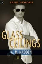 Glass Ceilings - A True Heroes Novel ebook by A. M. Madden