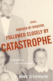 Crisis, Pursued by Disaster, Followed Closely by Catastrophe - A Memoir of Life on the Run ebook by Mike O'Connor
