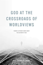 God at the Crossroads of Worldviews: Toward a Different Debate about the Existence of God ebook by Chung, Paul Seungoh