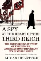 A Spy at the Heart of the Third Reich - The Extraordinary Story of Fritz Kolbe, America's Most Important Spy in World War II ebook by Lucas Delattre, George A. Holoch, Jr.