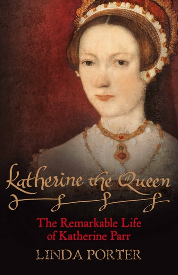 Katherine the Queen - The Remarkable Life of Katherine Parr ebook by Linda Porter
