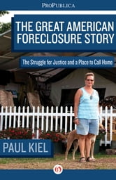 The Great American Foreclosure Story - The Struggle for Justice and a Place to Call Home ebook by Paul Kiel,Olga Pierce,Cora Currier