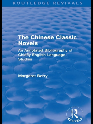 The Chinese Classic Novels (Routledge Revivals) - An Annotated Bibliography of Chiefly English-Language Studies ebook by Margaret Berry