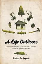 A Life Outdoors - Essays on Hunting, Gathering and Country Living in the 21st Century ebook by Robert D. Sopuck, B.Sc, M.S.