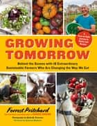 Growing Tomorrow - A Farm-to-Table Journey in Photos and Recipes: Behind the Scenes with 18 Extraordinary Sustainable Farmers Who Are Changing the Way We Eat ebook by Forrest Pritchard, Molly M. Peterson, Deborah Madison