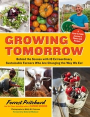 Growing Tomorrow - A Farm-to-Table Journey in Photos and Recipes: Behind the Scenes with 18 Extraordinary Sustainable Farmers Who Are Changing the Way We Eat ebook by Forrest Pritchard,Molly M. Peterson,Deborah Madison