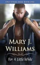 For a Little While - One Strike Away, #1 ebook by Mary J. Williams
