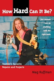 How Hard Can It Be? - Toolgirl's Favorite Repairs And Projects ebook by Mag Ruffman,Steve Smith