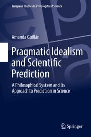 Pragmatic Idealism and Scientific Prediction - A Philosophical System and Its Approach to Prediction in Science ebook by Amanda Guillán