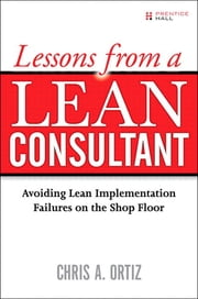 Lessons from a Lean Consultant - Avoiding Lean Implementation Failures on the Shop Floor ebook by Chris A. Ortiz