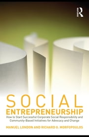 Social Entrepreneurship - How to Start Successful Corporate Social Responsibility and Community-Based Initiatives for Advocacy and Change ebook by Manuel London,Richard G. Morfopoulos