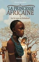 La Princesse africaine (Tome 1) - Sur la route de Zimbaboué ebook by Christel Mouchard