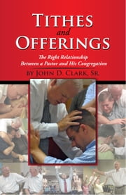 Tithes and Offerings - The Right Relationship Between a Pastor and His Congregation ebook by John D. Clark, Sr.