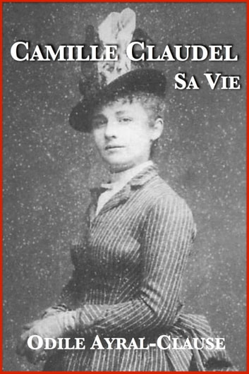 Camille Claudel, sa vie ebook by Odile Ayral-Clause