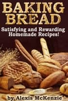 Baking Bread: Satisfying and Rewarding Homemade Recipes! ebook by Alexis McKenzie