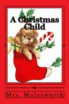 A Christmas Child (Illustrated Edition) ebook by Mary Louisa Molesworth, Mrs. Molesworth