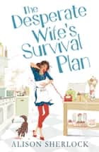 The Desperate Wife's Survival Plan ebook by Alison Sherlock