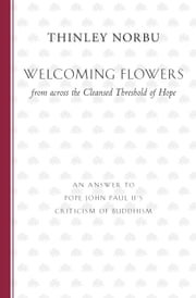 Welcoming Flowers - from across the Cleansed Threshold of Hope ebook by Thinley Norbu Rinpoche