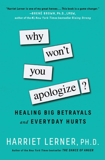 Why Won't You Apologize? - Healing Big Betrayals and Everyday Hurts ebook by Harriet Lerner, PhD
