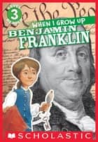 Scholastic Reader Level 3: When I Grow Up: Benjamin Franklin ebook by Gerald Kelley, AnnMarie Anderson