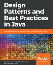 Design Patterns and Best Practices in Java - A comprehensive guide to building smart and reusable code in Java ebook by Adrian Ianculescu, Kamalmeet Singh, Lucian-Paul Torje