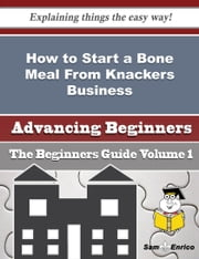 How to Start a Bone Meal From Knackers Business (Beginners Guide) ebook by Karima Bayer,Sam Enrico