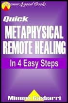 Ebook Quick Metaphysical Remote Healing: In 4 Easy Steps di Mimmo Gasbarri