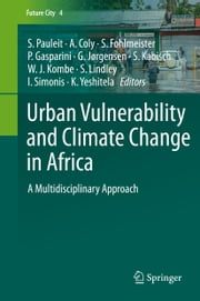 Urban Vulnerability and Climate Change in Africa - A Multidisciplinary Approach ebook by Stephan Pauleit,Adrien Coly,Sandra Fohlmeister,Paolo Gasparini,Gertrud Jørgensen,Sigrun Kabisch,Wilbard J. Kombe,Sarah Lindley,Ingo Simonis,Kumelachew Yeshitela