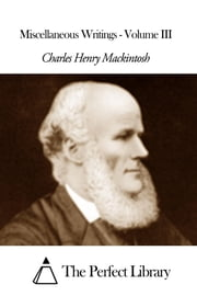 Miscellaneous Writings - Volume III ebook by Charles Henry Mackintosh