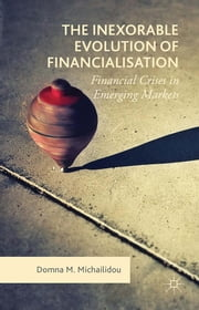 The Inexorable Evolution of Financialisation - Financial Crises in Emerging Markets ebook by Dr Domna M. Michailidou