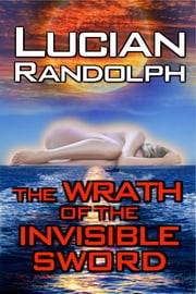 The Wrath of the Invisible Sword ebook by Lucian Randolph