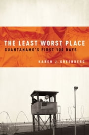 The Least Worst Place: Guantanamos First 100 Days ebook by Karen Greenberg